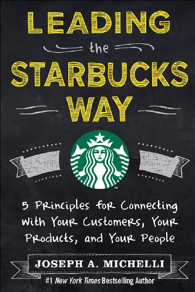 Leading the Starbucks Way: 5 Principles for Connecting with Your Customers... Your Products and Your People