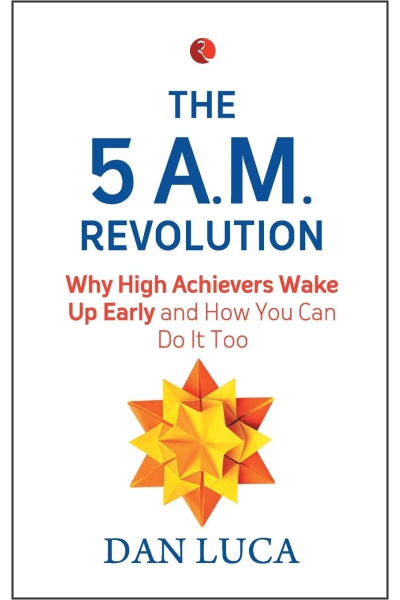 The 5 A.M. Revolution: Why High Achievers Wake Up Early and How You Can Do It Too